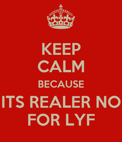 Poster: KEEP CALM BECAUSE ITS REALER NO FOR LYF