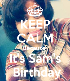 Poster: KEEP CALM Because  It's Sam's   Birthday