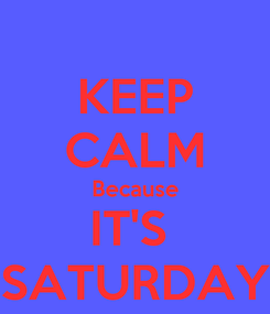 Poster: KEEP CALM Because IT'S  SATURDAY