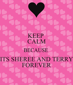 Poster: KEEP  CALM BECAUSE  ITS SHEREE AND TERRY FOREVER