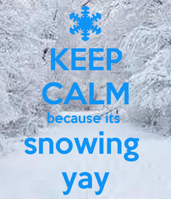 Poster: KEEP CALM because its  snowing  yay