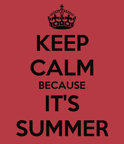 Poster: KEEP CALM BECAUSE IT'S SUMMER