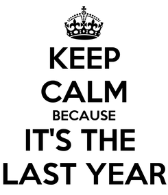 Poster: KEEP CALM BECAUSE IT'S THE  LAST YEAR