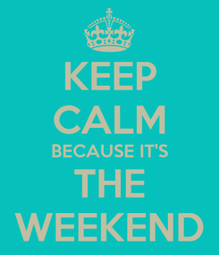 Poster: KEEP CALM BECAUSE IT'S THE WEEKEND