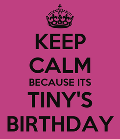 Poster: KEEP CALM BECAUSE ITS TINY'S BIRTHDAY