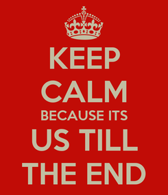 Poster: KEEP CALM BECAUSE ITS US TILL THE END