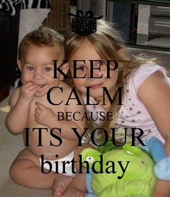 Poster: KEEP CALM BECAUSE ITS YOUR birthday