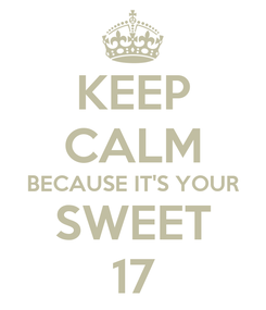 Poster: KEEP CALM BECAUSE IT'S YOUR SWEET 17