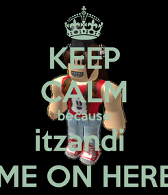 Poster: KEEP CALM because itzandi  CAME ON HERE -_-