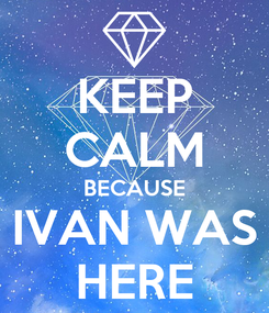Poster: KEEP CALM BECAUSE IVAN WAS HERE