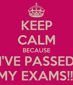 Poster: KEEP CALM BECAUSE I'VE PASSED MY EXAMS!!!