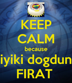 Poster: KEEP CALM because iyiki dogdun FIRAT
