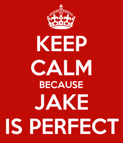 Poster: KEEP CALM BECAUSE JAKE IS PERFECT