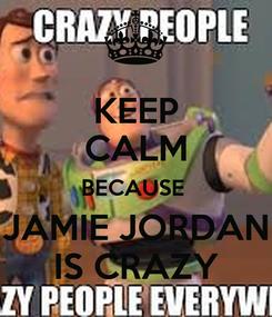 Poster: KEEP CALM BECAUSE  JAMIE JORDAN IS CRAZY