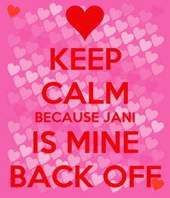 Poster: KEEP CALM BECAUSE JANI IS MINE BACK OFF