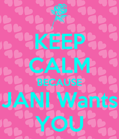 Poster: KEEP CALM BECAUSE JANI Wants YOU