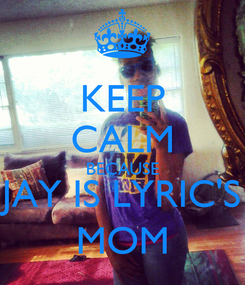 Poster: KEEP CALM BECAUSE JAY IS LYRIC'S MOM