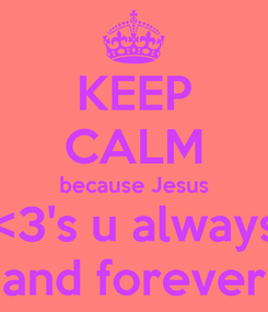 Poster: KEEP CALM because Jesus <3's u always and forever