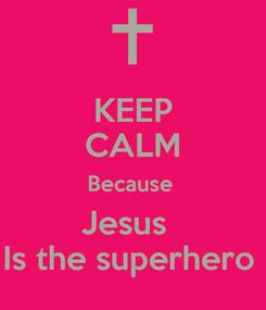 Poster: KEEP CALM Because  Jesus   Is the superhero