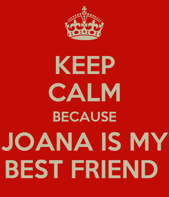 Poster: KEEP CALM BECAUSE JOANA IS MY BEST FRIEND