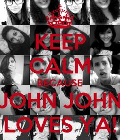 Poster: KEEP CALM BECAUSE JOHN JOHN LOVES YA!