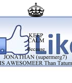 Poster: KEEP CALM Because JONATHAN (supermerg7)  IS AWESOMEER Than Tatum