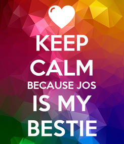 Poster: KEEP CALM BECAUSE JOS IS MY BESTIE