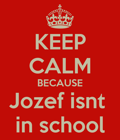 Poster: KEEP CALM BECAUSE Jozef isnt  in school