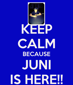 Poster: KEEP CALM BECAUSE JUNI IS HERE!!