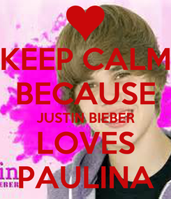 Poster: KEEP CALM BECAUSE JUSTIN BIEBER LOVES PAULINA