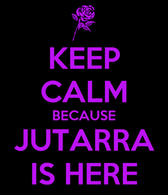 Poster: KEEP CALM BECAUSE JUTARRA IS HERE