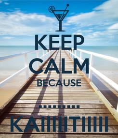Poster: KEEP CALM BECAUSE ......... KAIIIIITIIIII