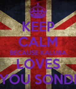 Poster: KEEP CALM BECAUSE KALUBA LOVES YOU SONDI