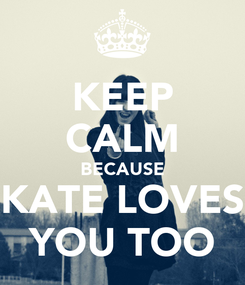 Poster: KEEP CALM BECAUSE KATE LOVES YOU TOO