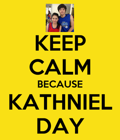 Poster: KEEP CALM BECAUSE KATHNIEL DAY