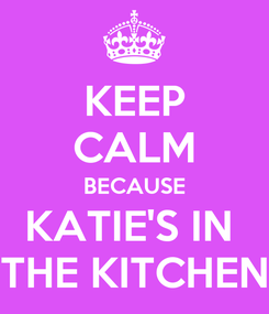 Poster: KEEP CALM BECAUSE KATIE'S IN  THE KITCHEN