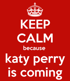 Poster: KEEP CALM because  katy perry is coming