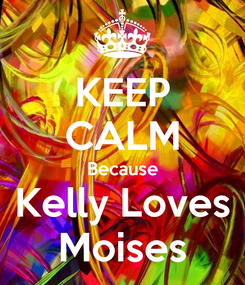 Poster: KEEP CALM Because Kelly Loves Moises