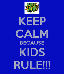 Poster: KEEP CALM BECAUSE KIDS RULE!!!