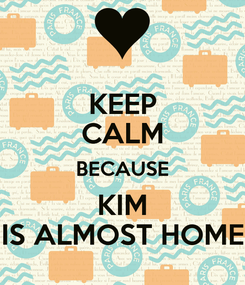 Poster: KEEP CALM BECAUSE KIM IS ALMOST HOME