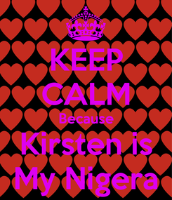 Poster: KEEP CALM Because Kirsten is My Nigera