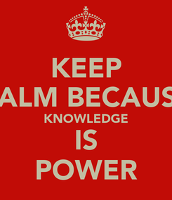 Poster: KEEP CALM BECAUSE KNOWLEDGE IS POWER