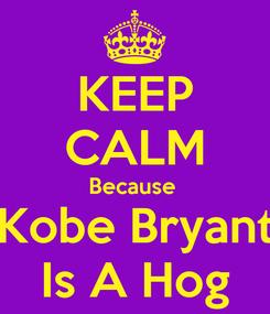 Poster: KEEP CALM Because  Kobe Bryant Is A Hog