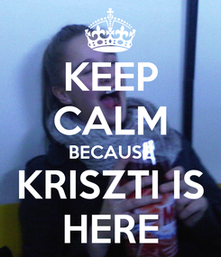 Poster: KEEP CALM BECAUSE KRISZTI IS HERE
