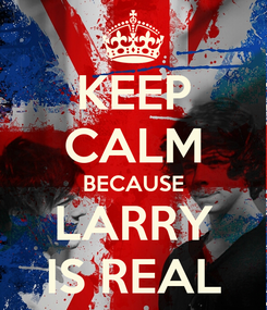 Poster: KEEP CALM BECAUSE LARRY IS REAL