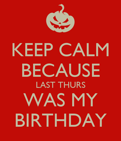 Poster: KEEP CALM BECAUSE LAST THURS WAS MY BIRTHDAY