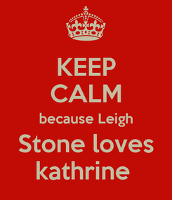 Poster: KEEP CALM because Leigh Stone loves kathrine
