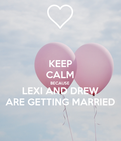 Poster: KEEP CALM BECAUSE LEXI AND DREW ARE GETTING MARRIED