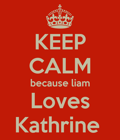 Poster: KEEP CALM because liam Loves Kathrine