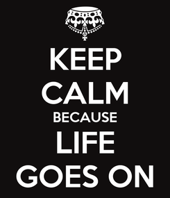Poster: KEEP CALM BECAUSE LIFE GOES ON